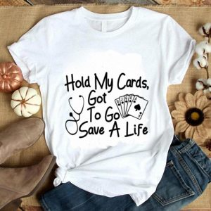 Nurse Hold my cards got to go save a life shirt