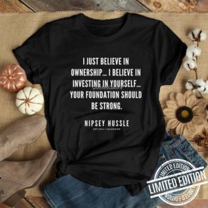 Rip Nipsey Hussle i just believe in ownership i believe in investing in yourself shirt