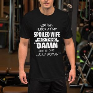 Sometimes i look at my spoiled wife and think Damn she is one lucky woman shirt