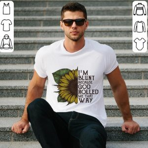 Sunflower I'm blunt because God rolled me that way shirt