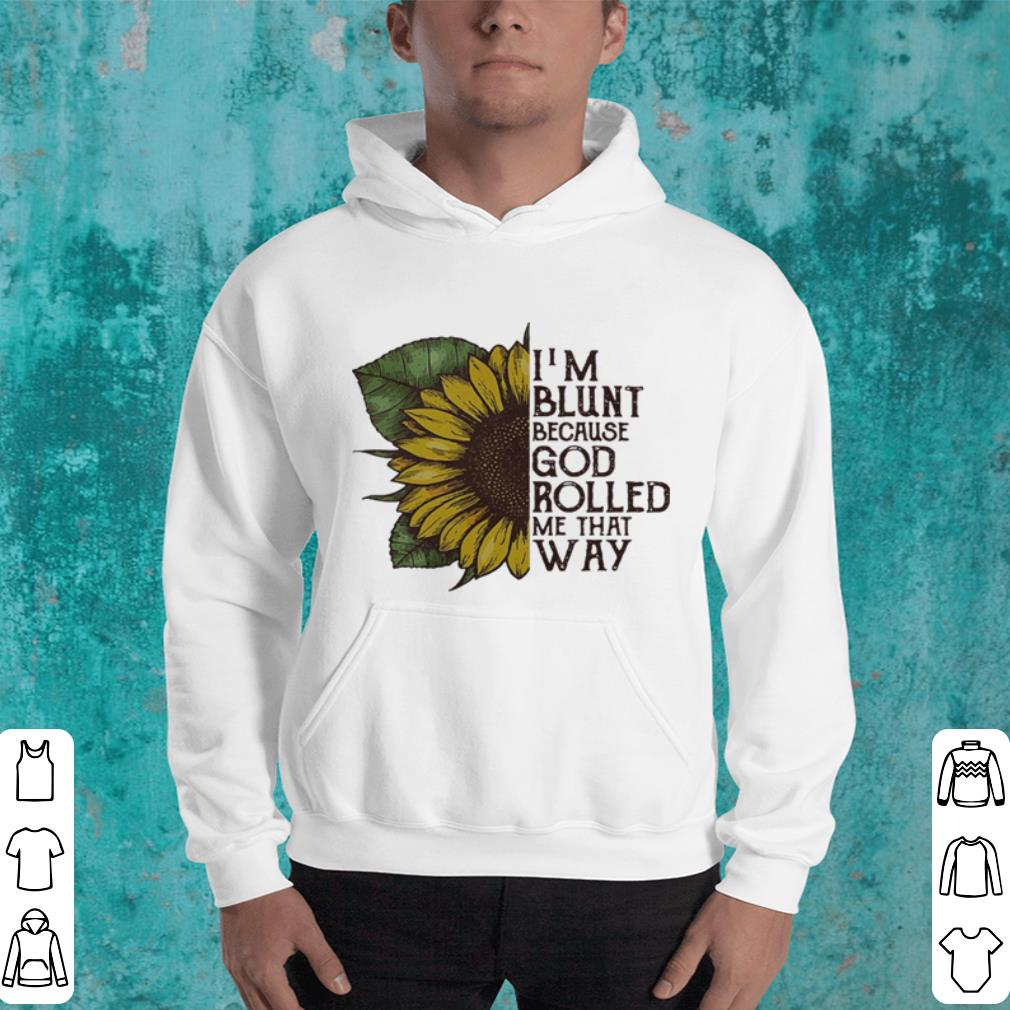 Sunflower I m blunt because God rolled me that way shirt 4 - Sunflower I'm blunt because God rolled me that way shirt