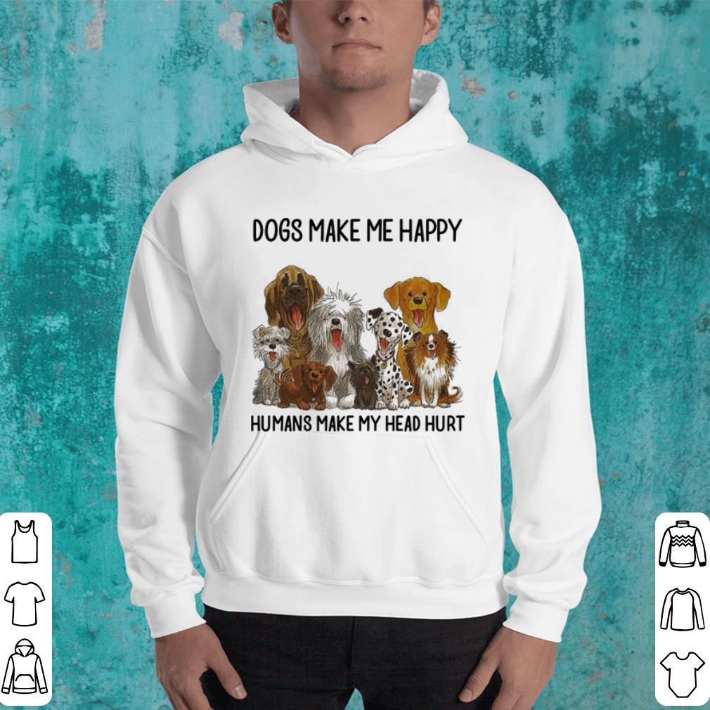 Dogs make me happy humans make my head hurt shirt 4 - Dogs make me happy humans make my head hurt shirt