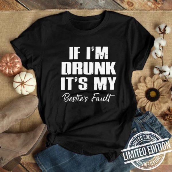 If I'm Drunk It's My Bestie's Fault shirt