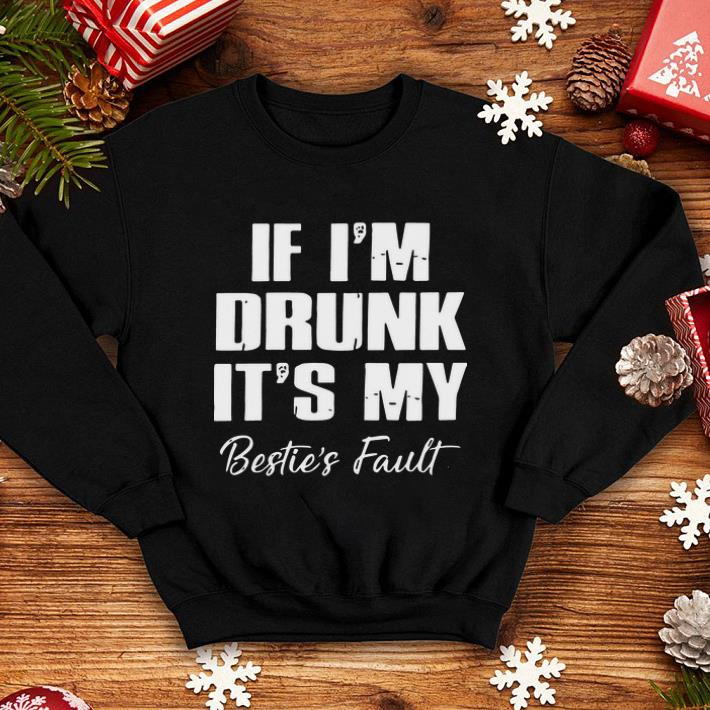 If I m Drunk It s My Bestie s Fault shirt 4 - If I'm Drunk It's My Bestie's Fault shirt