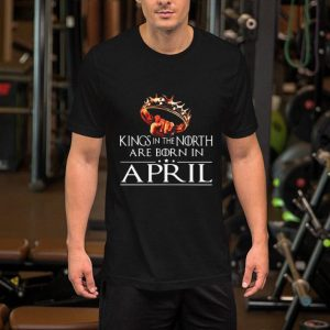 Kings In The North Are Born In April Game Of Thrones shirt