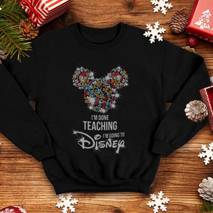Mickey Mouse I m done teaching i m going to Disney shirt 4 - Mickey Mouse I'm done teaching i'm going to Disney shirt