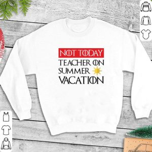 Not today Teacher on summer vacation Game Of Thrones shirt