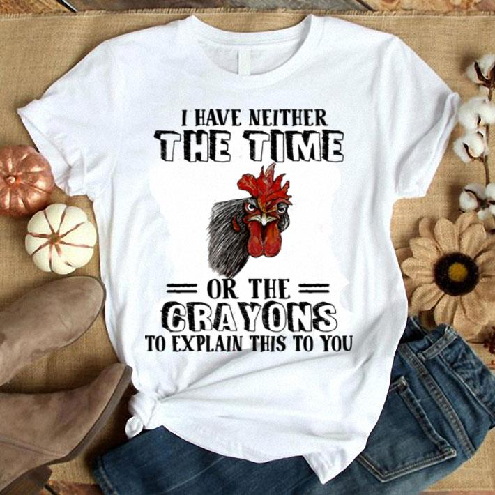 ef4c38d5 Chicken I have neither the time or the crayons to explain this to you shirt