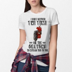 Chicken I have neither the time or the crayons to explain this to you shirt