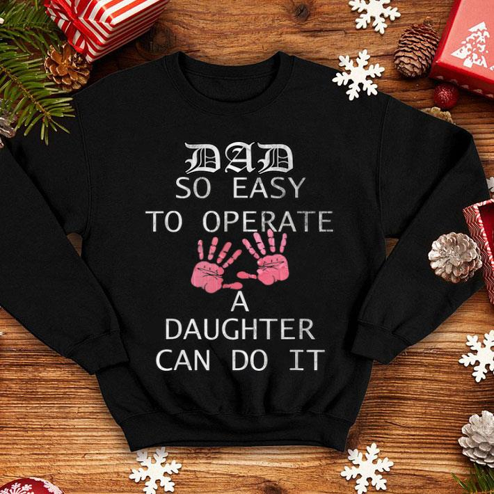 7485e5a9 Dad so easy to operate a daughter can do it Father Day shirt, hoodie ...