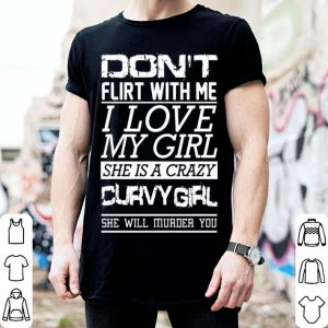 Dont flirt with me i love my girl she is a crazy curvy girl shirt