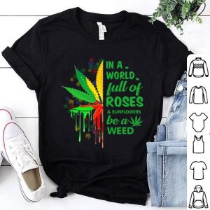 In a world full of roses be a weed shirt