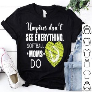 Umpires don't see everything softball moms do shirt
