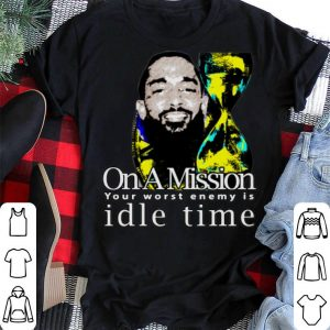 Nipsey Hussle on a mission your worst enemy is idle time Nipsey Hussle shirt