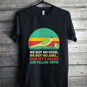We got no food we got no jobs our pet's heads shirt