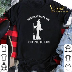 Witch underestimate me that'll be fun halloween shirt sweater