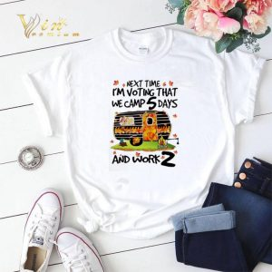 Next time i'm voting that we camp 5 days and work z shirt sweater