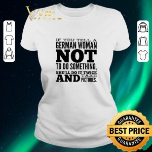 Awesome If you tell a German woman not to do something she'll do it shirt sweater