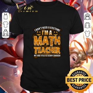 Pretty I don't need a costume i'm a math teacher my job title is scary shirt