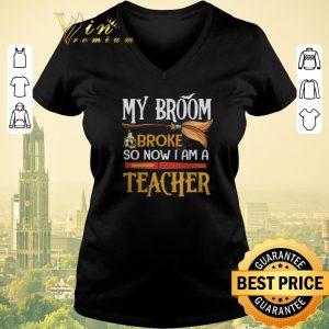 Top My broom broke so now i am a teacher Halloween shirt