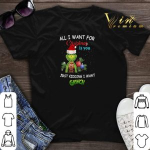 All i want for Christmas is you just kidding i want Grinch Santa shirt sweater