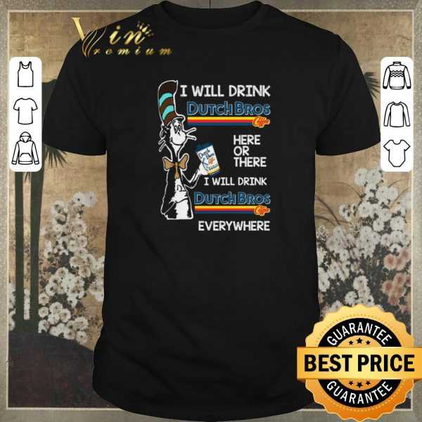 Awesome Dr Seuss i will drink Dutch Bros Coffee here or there everywhere shirt sweater