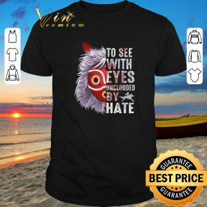 Awesome Princess Mononoke Hime To see with eyes unclouded by hate shirt sweater 2019