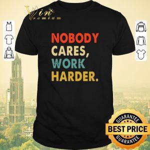 Funny Vintage Nobody Cares Work Harder shirt