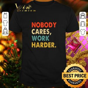 Nice Nobody Cares Work Harder Vintage shirt