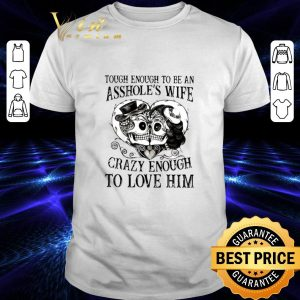 Official Tough enough to be an asshole's wife crazy enough to love him shirt