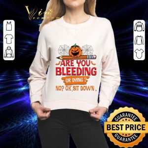 Premium Are you bleeding or dying no ok sit down shirt