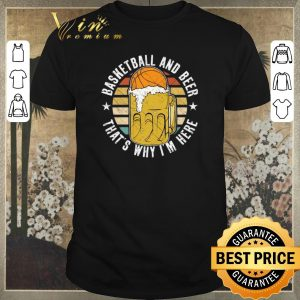 Pretty Vintage Basketball And Beer That's Why I'm Here shirt