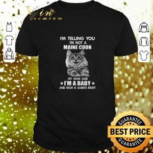 Nice I'm telling you i'm not a Maine Coon my mom said i'm a baby mom shirt
