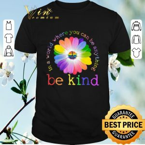 Nice LGBT flower in world where you can be anything be kind shirt sweater