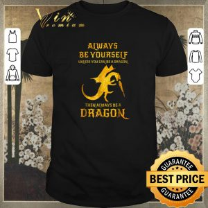 Top Always be yourself unless you can be a dragon then always dragon shirt sweater