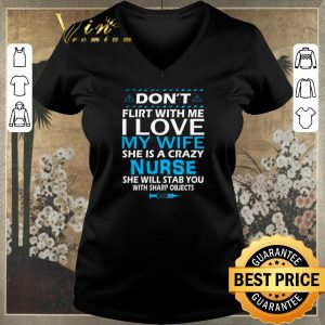 Awesome Don't flirt with me i love my wife she is a crazy nurse she will shirt sweater