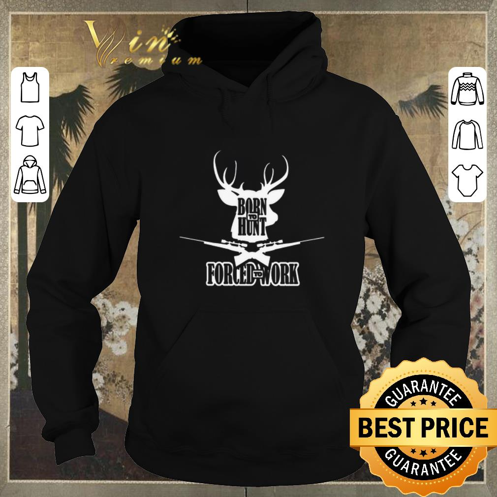 Premium Born to hunt forced to work shirt sweater 4 - Premium Born to hunt forced to work shirt sweater