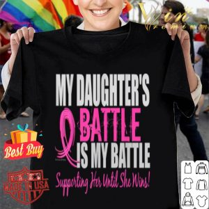 Breast Cancer My Daughter's Battle Is My Battle shirt
