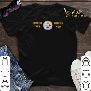 Faithful then Pittsburgh Steelers faithful now shirt sweater