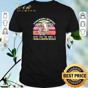 Official Cow Somewhere between Jesus take the wheel & i wish Heifer would shirt sweater