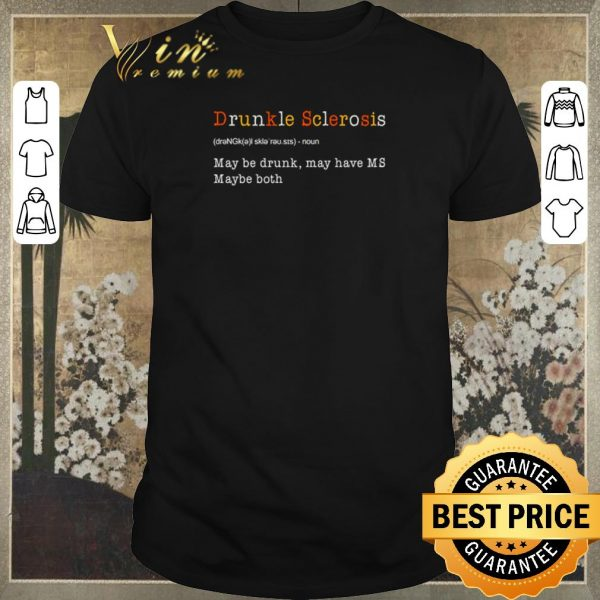 Top Drunkle Sclerosis definition meaning may be drunk may have MS maybe both shirt sweater