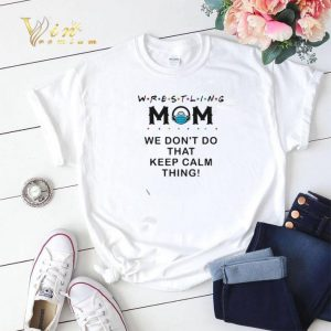 Wrestling mom we don't do that keep calm thing shirt sweater