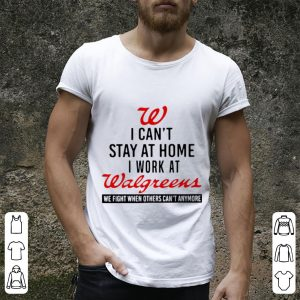 I Can't Stay At Home I Work At Walgreens We Fight What You Fear Shirt 1