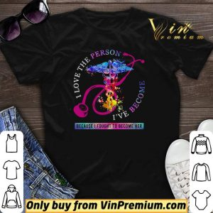 I love the person I've become because I fought to become her Nurse shirt sweater