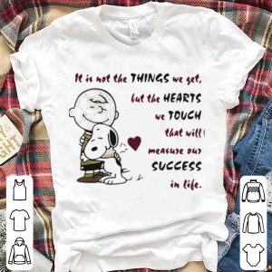 It is not the things we yet but the hearts we touch that will Snoopy and Charlie Brown shirt