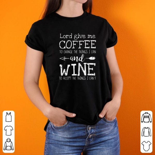 Lord Give Me Coffee To Change Things I Can And Wine shirt