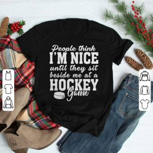 People think I'm nice until they sit beside me at a hockey game shirt