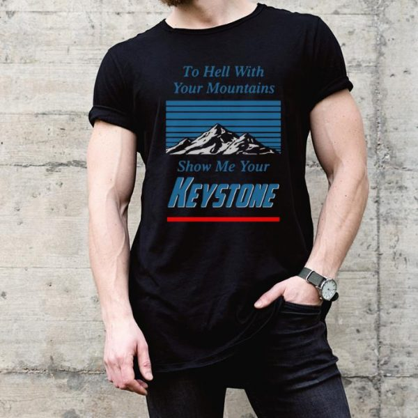 To Hell With Your Mountains Show Me Your Keystone shirt