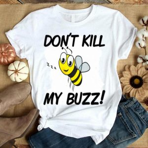 Don't Kill My Buzz I Great Save The Bees shirt