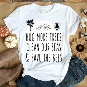 Hug More Trees Clean Our Seas And Save The Bees Save The World shirt